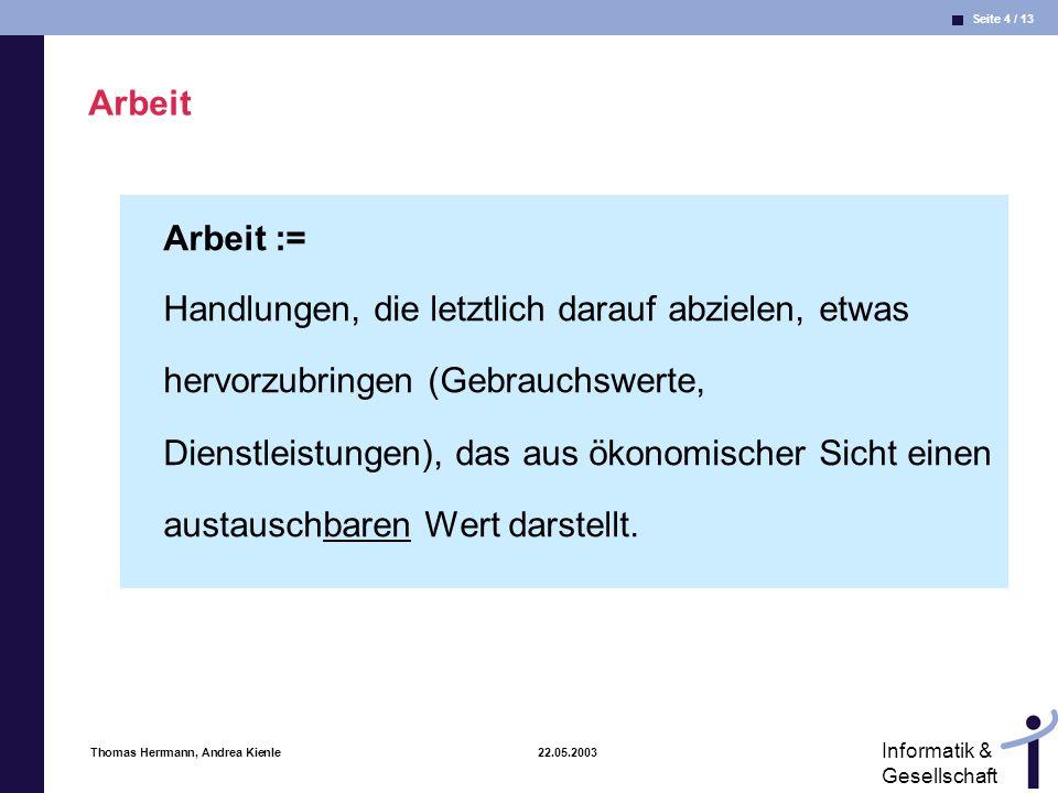 Seite 4 / 13 Informatik & Gesellschaft Thomas Herrmann, Andrea Kienle 22.05.2003 Arbeit Arbeit := Handlungen, die letztlich darauf abzielen, etwas her