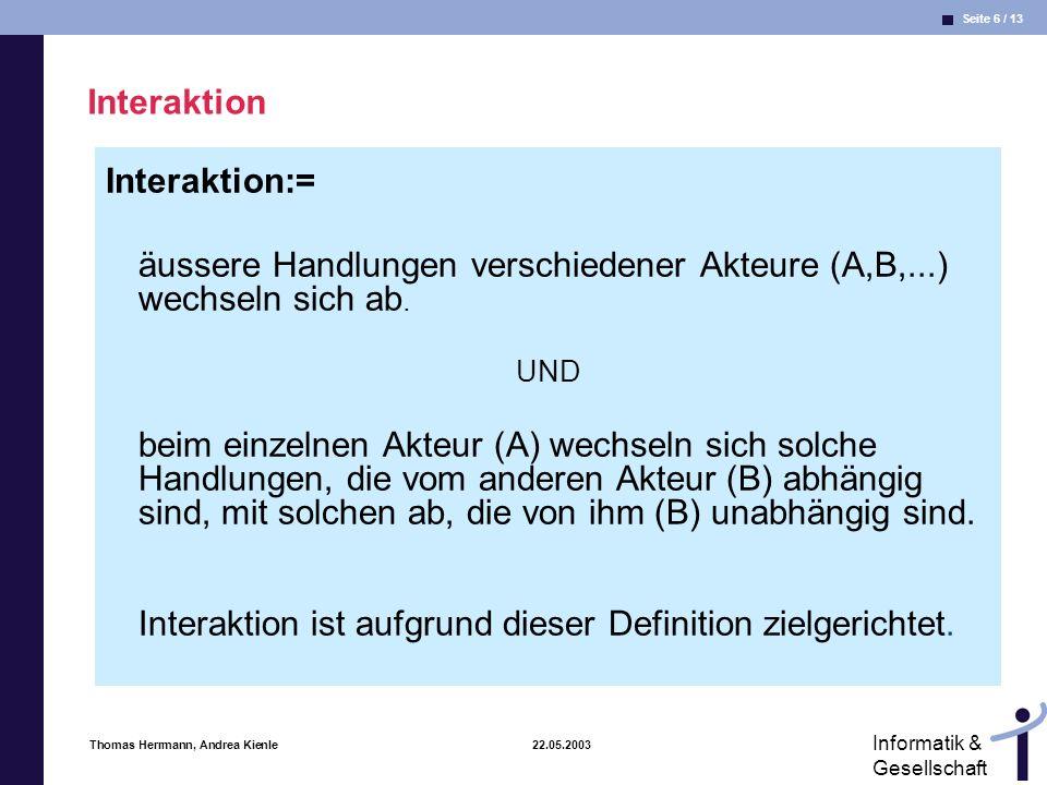 Seite 6 / 13 Informatik & Gesellschaft Thomas Herrmann, Andrea Kienle 22.05.2003 Interaktion Interaktion:= äussere Handlungen verschiedener Akteure (A