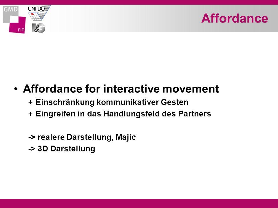 Affordance Affordance for interactive movement +Einschränkung kommunikativer Gesten +Eingreifen in das Handlungsfeld des Partners -> realere Darstellung, Majic -> 3D Darstellung