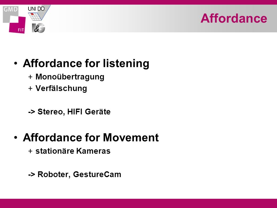 Affordance Affordance for listening +Monoübertragung +Verfälschung -> Stereo, HIFI Geräte Affordance for Movement +stationäre Kameras -> Roboter, Gest