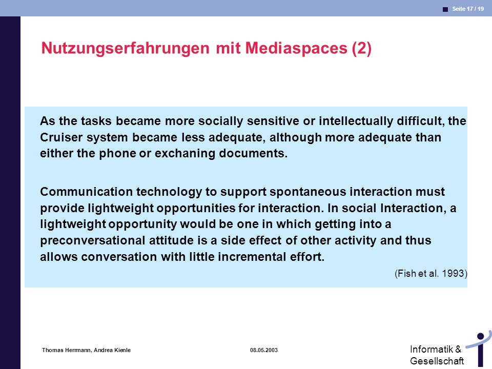 Seite 17 / 19 Informatik & Gesellschaft Thomas Herrmann, Andrea Kienle 08.05.2003 Nutzungserfahrungen mit Mediaspaces (2) As the tasks became more socially sensitive or intellectually difficult, the Cruiser system became less adequate, although more adequate than either the phone or exchaning documents.