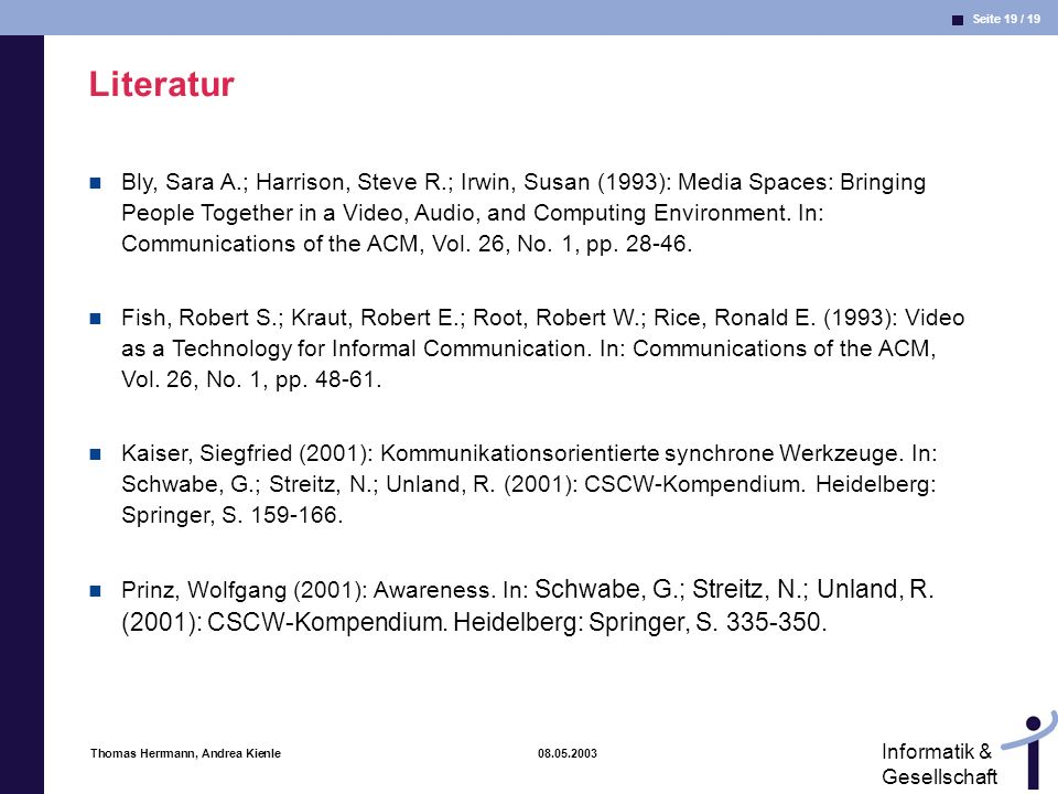 Seite 19 / 19 Informatik & Gesellschaft Thomas Herrmann, Andrea Kienle 08.05.2003 Literatur Bly, Sara A.; Harrison, Steve R.; Irwin, Susan (1993): Media Spaces: Bringing People Together in a Video, Audio, and Computing Environment.
