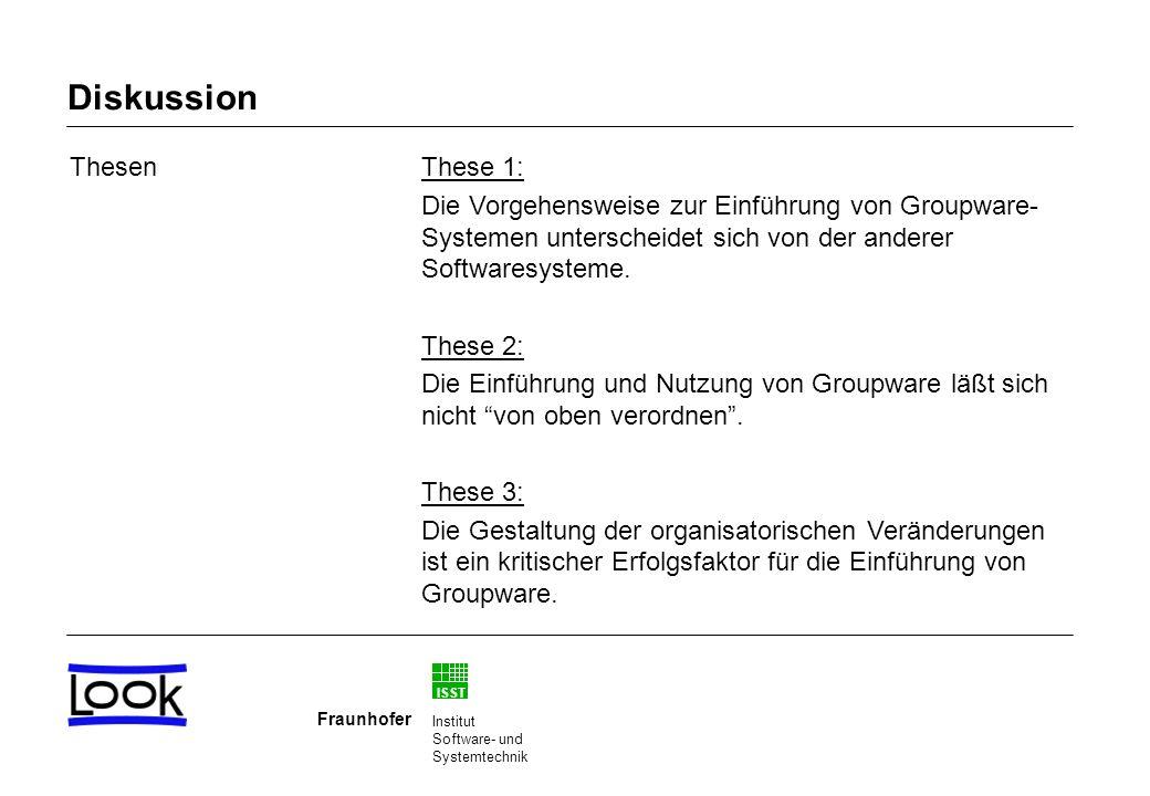ISST Fraunhofer Institut Software- und Systemtechnik Diskussion ThesenThese 1: Die Vorgehensweise zur Einführung von Groupware- Systemen unterscheidet sich von der anderer Softwaresysteme.