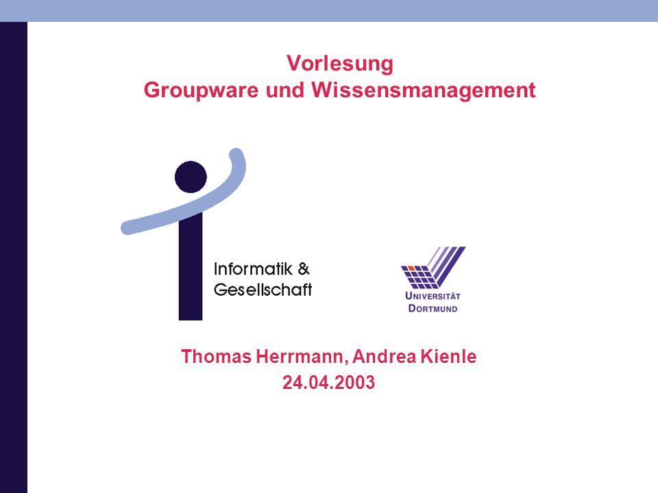 Vorlesung Groupware und Wissensmanagement Thomas Herrmann, Andrea Kienle 24.04.2003