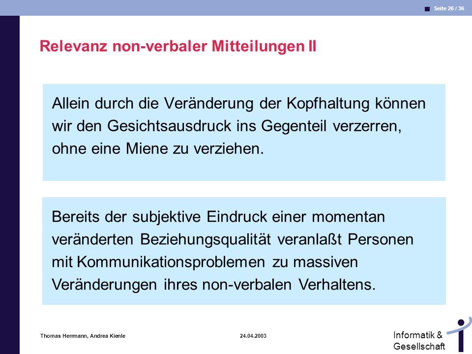 Seite 26 / 36 Informatik & Gesellschaft Thomas Herrmann, Andrea Kienle 24.04.2003 Relevanz non-verbaler Mitteilungen II Allein durch die Veränderung der Kopfhaltung können wir den Gesichtsausdruck ins Gegenteil verzerren, ohne eine Miene zu verziehen.