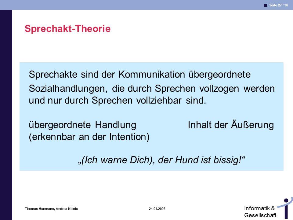 Seite 27 / 36 Informatik & Gesellschaft Thomas Herrmann, Andrea Kienle 24.04.2003 Sprechakt-Theorie Sprechakte sind der Kommunikation übergeordnete Sozialhandlungen, die durch Sprechen vollzogen werden und nur durch Sprechen vollziehbar sind.