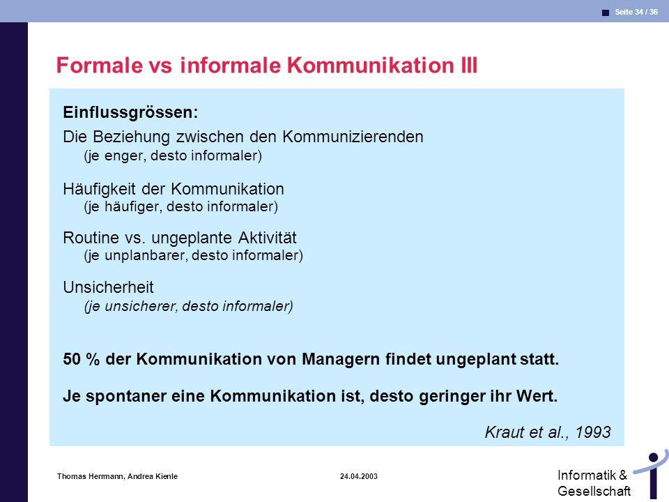 Seite 34 / 36 Informatik & Gesellschaft Thomas Herrmann, Andrea Kienle 24.04.2003 Formale vs informale Kommunikation III Einflussgrössen: Die Beziehung zwischen den Kommunizierenden (je enger, desto informaler) Häufigkeit der Kommunikation (je häufiger, desto informaler) Routine vs.