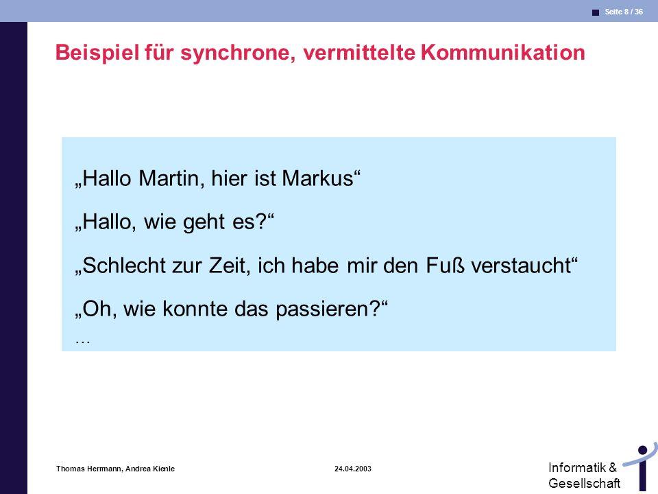 Seite 9 / 36 Informatik & Gesellschaft Thomas Herrmann, Andrea Kienle 24.04.2003 Beispiel für synchrone, vermittelte Kommunikation Wie kann ich Dir helfen.