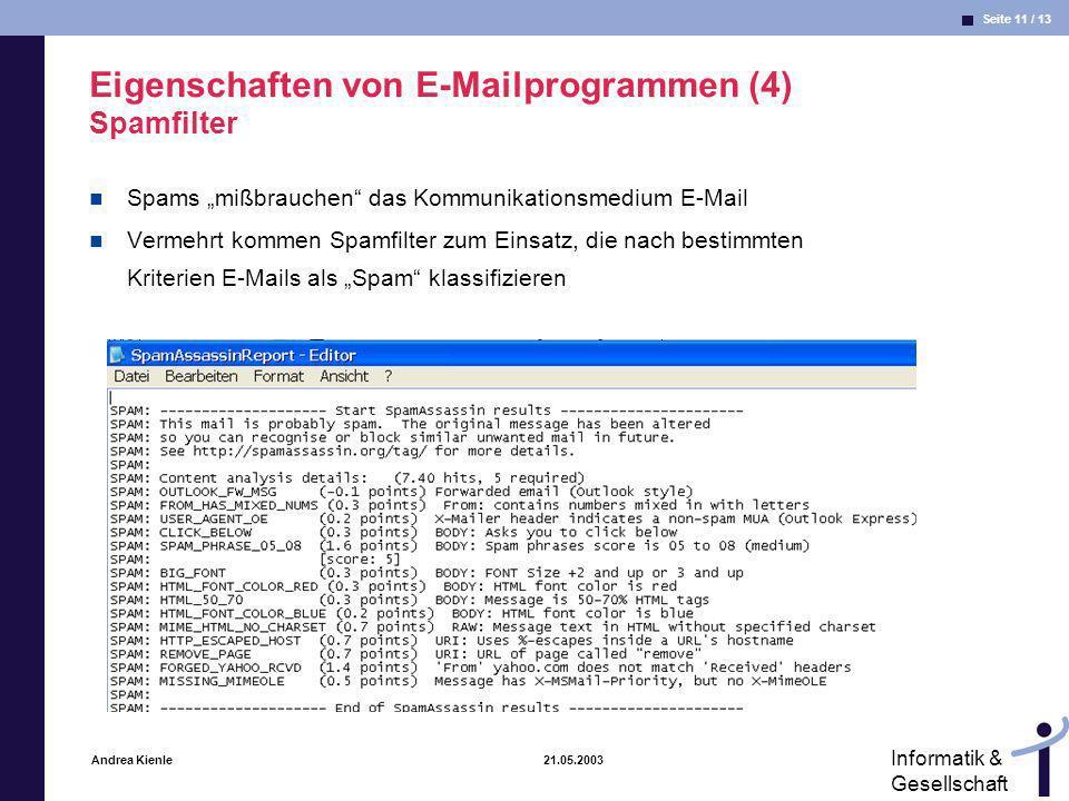 Seite 11 / 13 Informatik & Gesellschaft Andrea Kienle 21.05.2003 Eigenschaften von E-Mailprogrammen (4) Spamfilter Spams mißbrauchen das Kommunikationsmedium E-Mail Vermehrt kommen Spamfilter zum Einsatz, die nach bestimmten Kriterien E-Mails als Spam klassifizieren