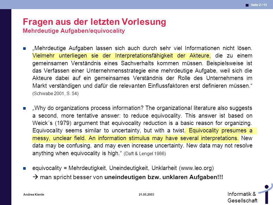 Seite 2 / 13 Informatik & Gesellschaft Andrea Kienle 21.05.2003 Fragen aus der letzten Vorlesung Mehrdeutige Aufgaben/equivocality Mehrdeutige Aufgaben lassen sich auch durch sehr viel Informationen nicht lösen.