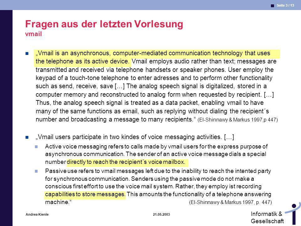 Seite 4 / 13 Informatik & Gesellschaft Andrea Kienle 21.05.2003 Empirische Untersuchungen der MRT (El-Shinnawy & Markus 1997, 1998) Untersuchung von V-Mail und E-Mail E-Mail ist ärmer als V-Mail, überträgt aber mehr Informationen Vermutung nach MRT Für unsichere Aufgaben: E-Mail Für mehrdeutige Aufgaben: V-Mail Befund: E-Mail wird bevorzugt für Die Reduktion von Unsicherheiten Das Ausräumen von Mehrdeutigkeiten V-Mail: es entstehen weitere Mehrdeutigkeiten + bei E-Mail: Ablagemöglichkeiten besser nachvollziehbarer aber + bei V-Mail: Erstellung von Kommu- nikationsbeiträgen E-Mail: Besser nachvollziebar, dauerhafter: I prefer to look at things on a screen.