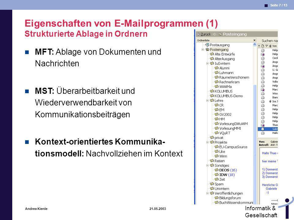 Seite 8 / 13 Informatik & Gesellschaft Andrea Kienle 21.05.2003 Eigenschaften von E-Mailprogrammen (2) Verbindungen zu vorangegangenen E-Mails im Diskussionsstrang MFT: Ablage von Dokumenten und Nachrichten MST: Überarbeitbarkeit und Wiederverwendbarkeit von Kommunikationsbeiträgen Kontext-orientiertes Kommunikationsmodell: vorangegangene Kommunikationsbeiträge als eine Art von Kontext
