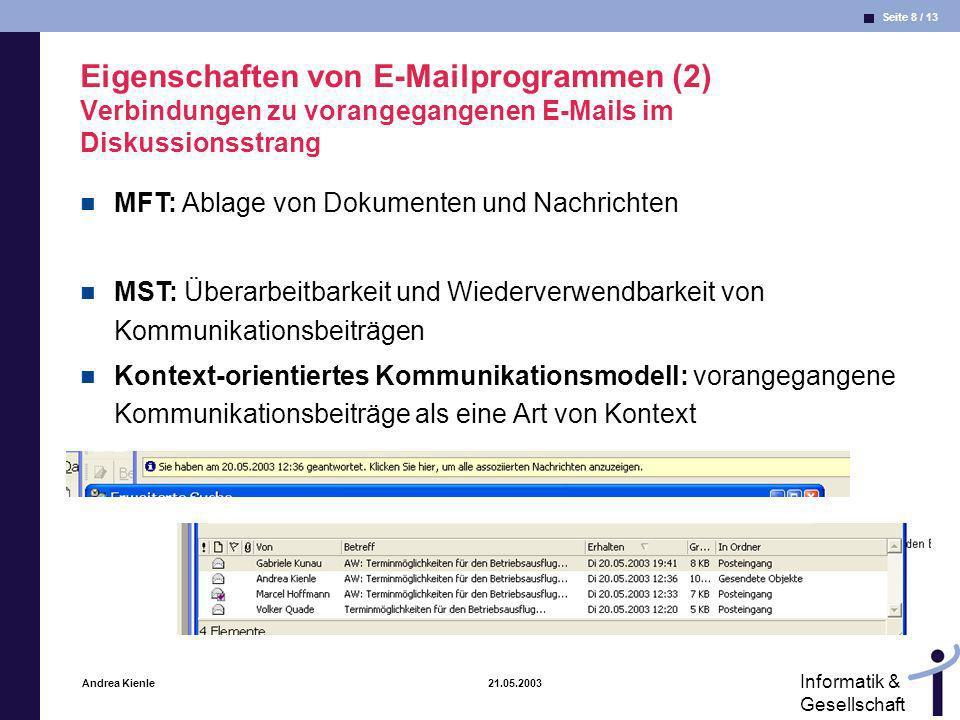 Seite 9 / 13 Informatik & Gesellschaft Andrea Kienle 21.05.2003 Eigenschaften von E-Mailprogrammen (3) Multimediale Attachments MRT: Erhöhung der Kommunikationskanäle (E-Mail als Kommunikationsmedium bereichern) MST: Symbolvarietät Kontext-orientiertes Kommunikationsmodell: Geeignete Umschreibungen anbieten