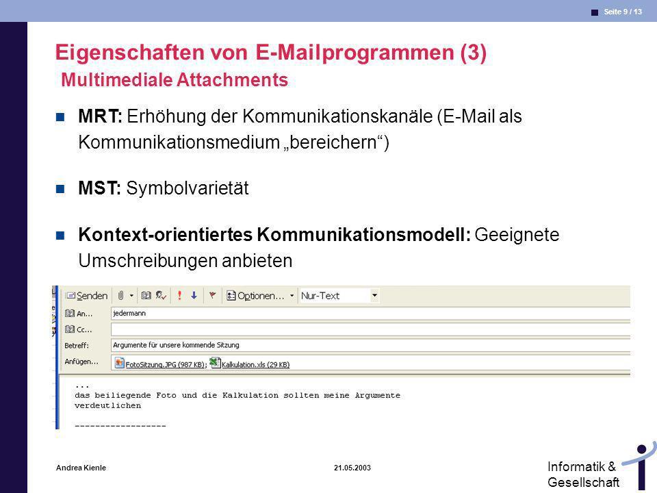 Seite 10 / 13 Informatik & Gesellschaft Andrea Kienle 21.05.2003 Eigenschaften von E-Mailprogrammen (4) Spam Spam = elektronisches Äquivalent unerwünschter Wurfsendungen Organisationen gegen Spams etablieren sich, s.