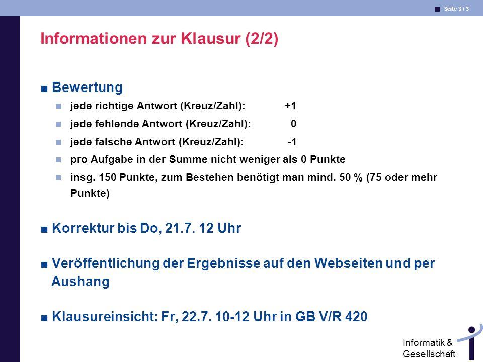 Seite 3 / 3 Informatik & Gesellschaft Informationen zur Klausur (2/2) Bewertung jede richtige Antwort (Kreuz/Zahl): +1 jede fehlende Antwort (Kreuz/Za
