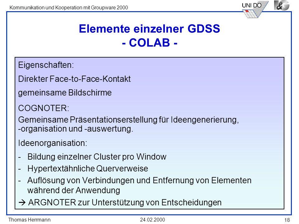 Thomas Herrmann Kommunikation und Kooperation mit Groupware 2000 24.02.2000 18 Elemente einzelner GDSS - COLAB - Eigenschaften: Direkter Face-to-Face-