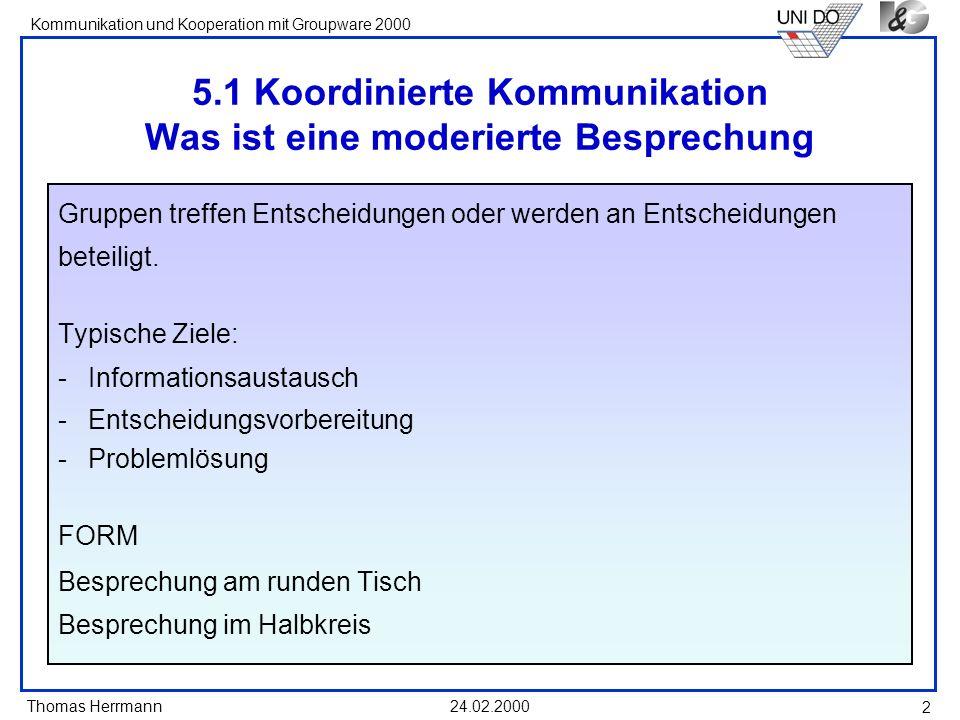 Thomas Herrmann Kommunikation und Kooperation mit Groupware 2000 24.02.2000 3 Aufgaben bei der Moderation von Kommunikation Abfolge der Kommunikationsbeiträge steuern Brainstorming unterstützen Strukturierung der Kommunikationsinhalte und Entscheidungsfindung unterstützen Entwicklung der Kommunikation nachvollziehbar machen...