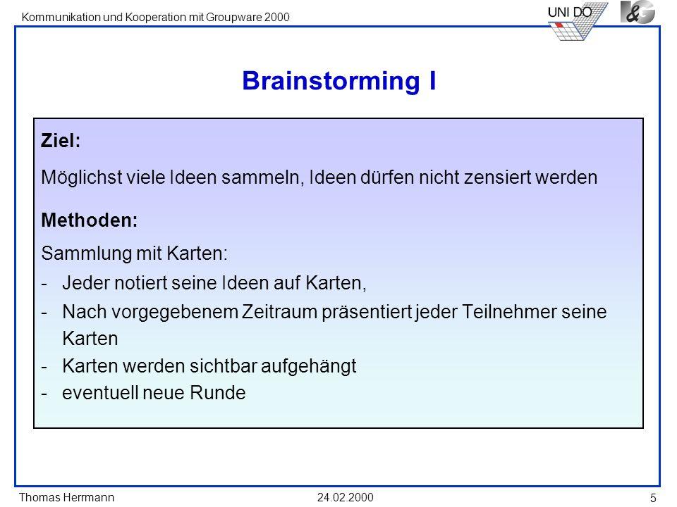 Thomas Herrmann Kommunikation und Kooperation mit Groupware 2000 24.02.2000 6 Brainstorming II Vorschläge auf Zuruf: -Die Teilnehmer rufen dem Moderator ihre Ideen zu -Dieser überlegt sich ein Stichwort -der Teilnehmer muss das Stichwort akzeptieren -das Stichwort wird angeheftet Beide Methoden können gemischt werden