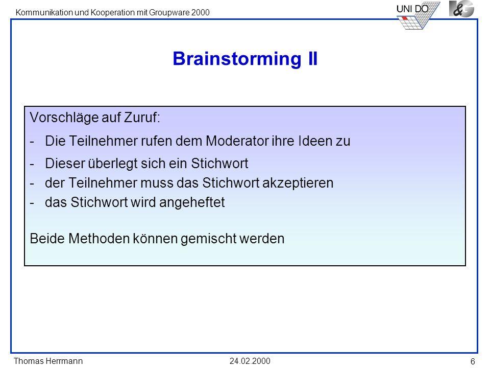 Thomas Herrmann Kommunikation und Kooperation mit Groupware 2000 24.02.2000 6 Brainstorming II Vorschläge auf Zuruf: -Die Teilnehmer rufen dem Moderat