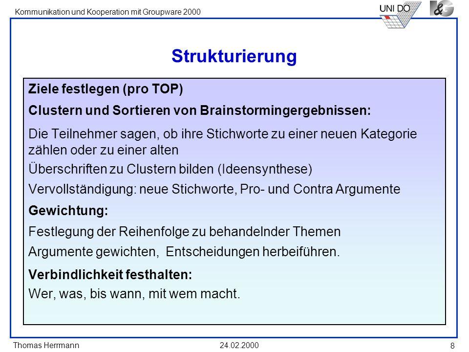 Thomas Herrmann Kommunikation und Kooperation mit Groupware 2000 24.02.2000 8 Strukturierung Ziele festlegen (pro TOP) Clustern und Sortieren von Brai
