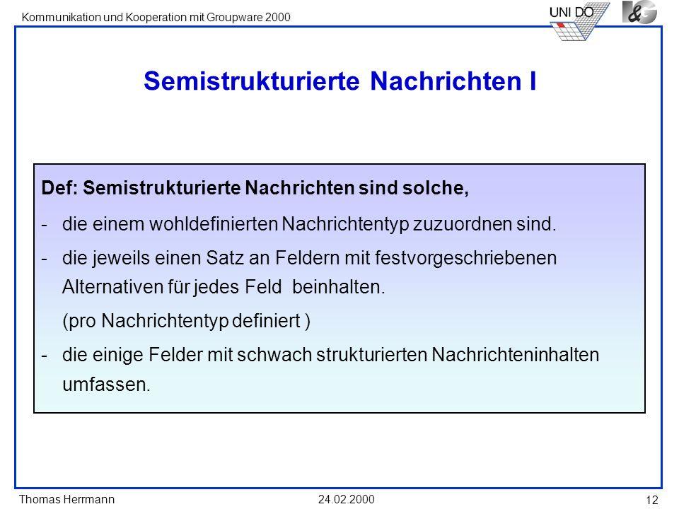 Thomas Herrmann Kommunikation und Kooperation mit Groupware 2000 24.02.2000 12 Semistrukturierte Nachrichten I Def: Semistrukturierte Nachrichten sind
