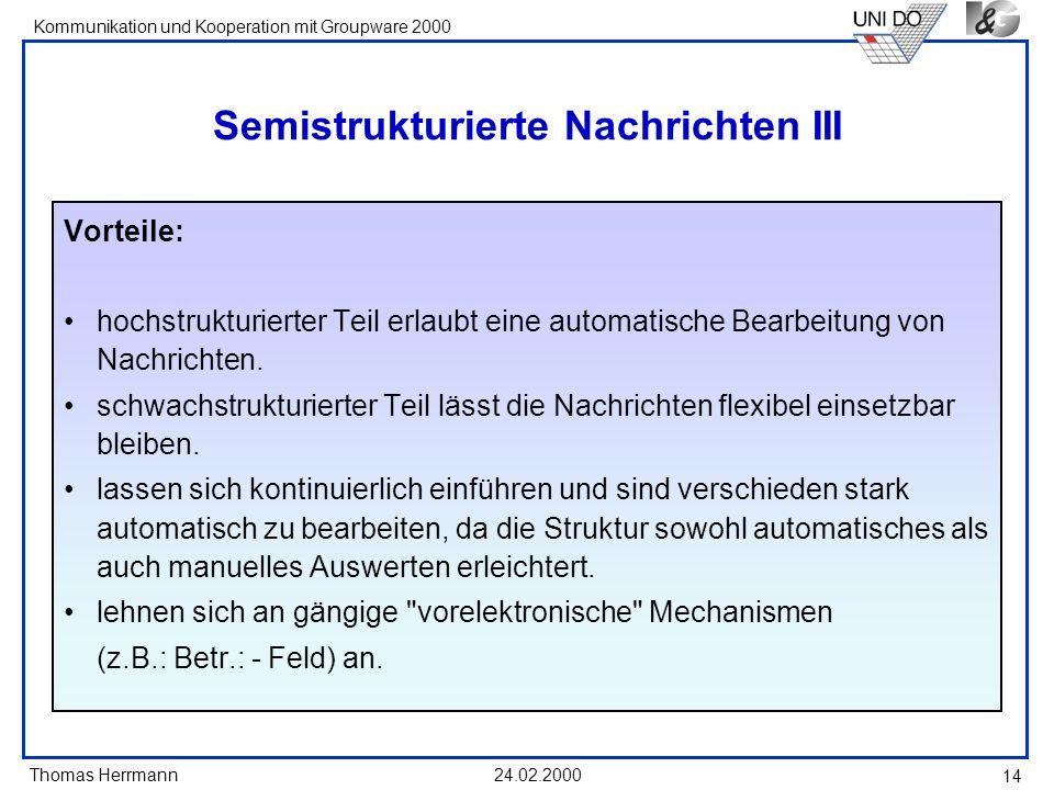 Thomas Herrmann Kommunikation und Kooperation mit Groupware 2000 24.02.2000 14 Semistrukturierte Nachrichten III Vorteile: hochstrukturierter Teil erl