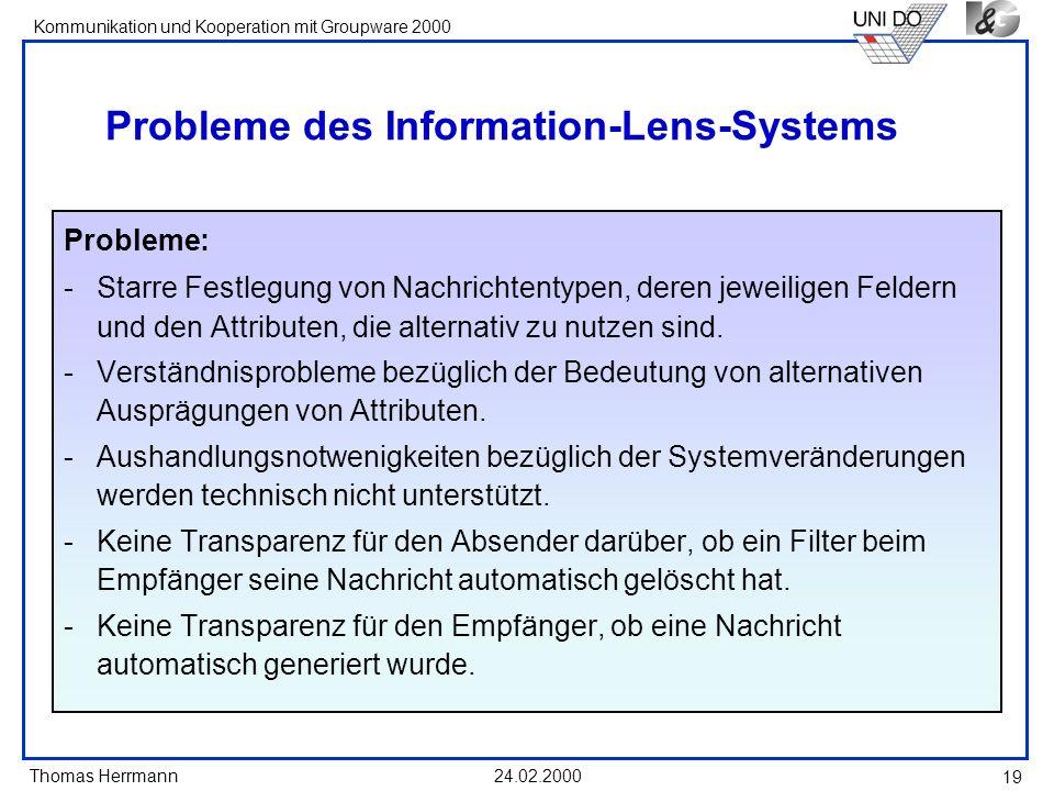 Thomas Herrmann Kommunikation und Kooperation mit Groupware 2000 24.02.2000 19 Probleme des Information-Lens-Systems Probleme: -Starre Festlegung von