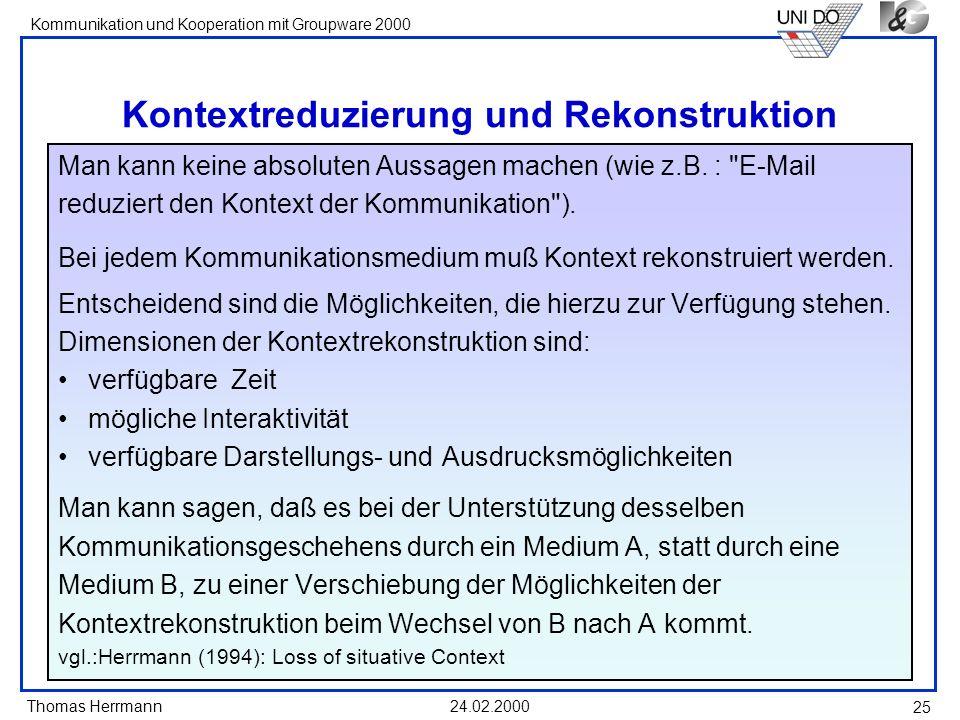 Thomas Herrmann Kommunikation und Kooperation mit Groupware 2000 24.02.2000 25 Kontextreduzierung und Rekonstruktion Man kann keine absoluten Aussagen