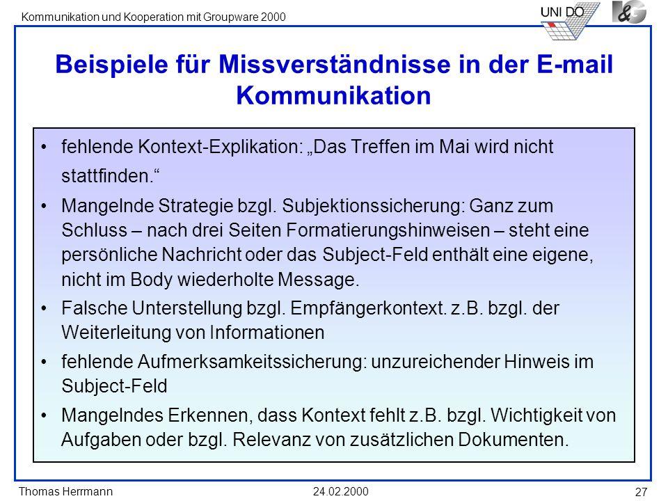 Thomas Herrmann Kommunikation und Kooperation mit Groupware 2000 24.02.2000 27 Beispiele für Missverständnisse in der E-mail Kommunikation fehlende Ko