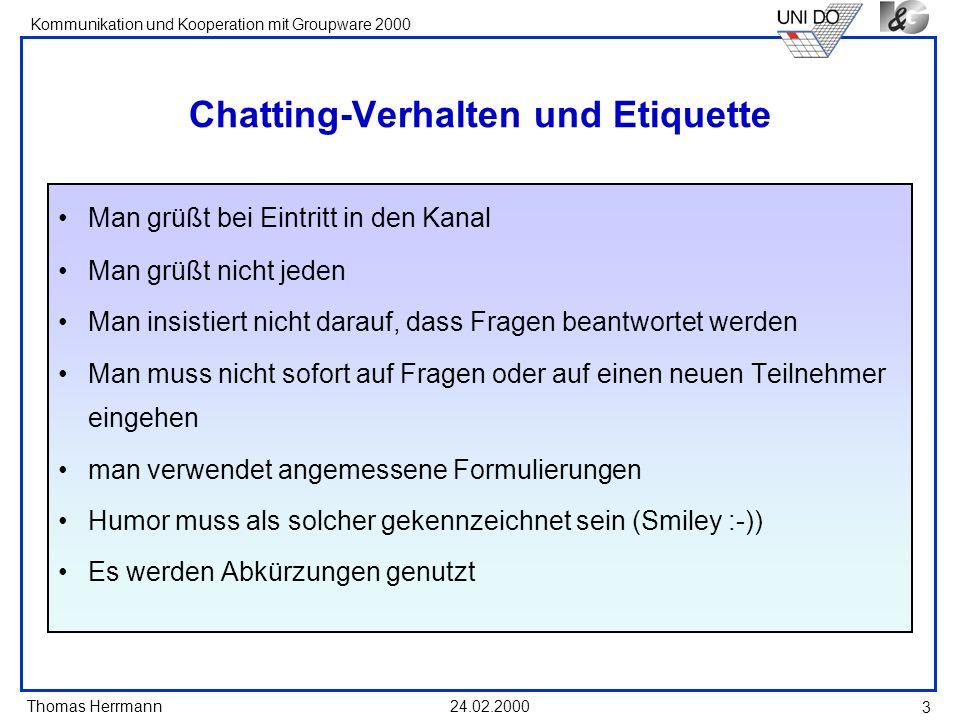 Thomas Herrmann Kommunikation und Kooperation mit Groupware 2000 24.02.2000 3 Chatting-Verhalten und Etiquette Man grüßt bei Eintritt in den Kanal Man