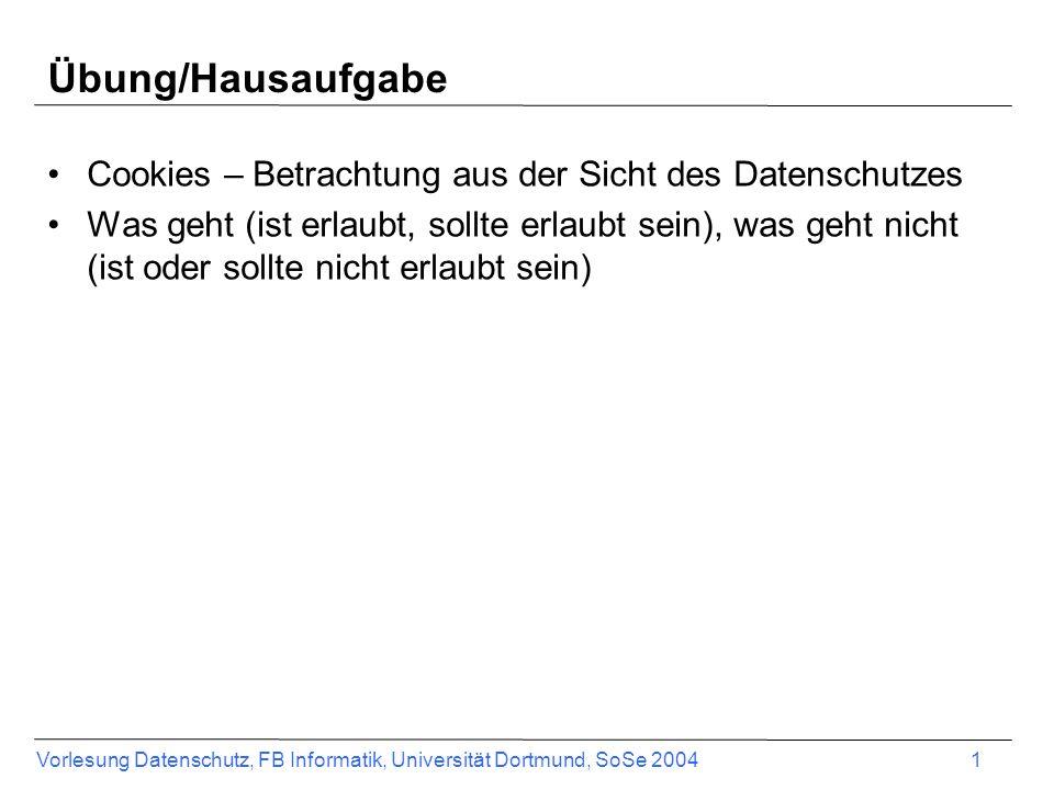 Vorlesung Datenschutz, FB Informatik, Universität Dortmund, SoSe 2004 2 Cookies Cookies (Kekse) sind Daten, die ein Web-Server auf dem lokalen (Client-)Rechner ablegen und lesen darf –Variablen, die auf Veranlassung des Servers über den Web- Browser des Nutzers als Datei (cookies.txt oder in Cookie- Verzeichnis) auf Rechner des Nutzers gespeichert werden –Bei Folgezugriffen auf weitere Seiten auf dem Server werden die Cookies wieder an diesen übermittelt –ursprünglich für elektronisches Einkaufen, damit die Kennungen der ausgewählten Produkte in einem Warenkorb gespeichert werden und der Kunde seine Bestelladresse nur einmal eingeben muss Sie bestehen aus einem Namen und einem Wert (maximal 128 Zeichen) Zusätzlich Gültigkeitsdatum und Domäne, an die sie geschickt werden dürfen/sollen