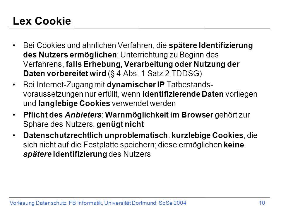 Vorlesung Datenschutz, FB Informatik, Universität Dortmund, SoSe 2004 10 Lex Cookie Bei Cookies und ähnlichen Verfahren, die spätere Identifizierung des Nutzers ermöglichen: Unterrichtung zu Beginn des Verfahrens, falls Erhebung, Verarbeitung oder Nutzung der Daten vorbereitet wird (§ 4 Abs.