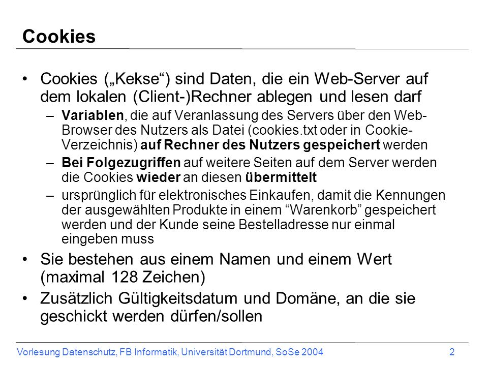 Vorlesung Datenschutz, FB Informatik, Universität Dortmund, SoSe 2004 2 Cookies Cookies (Kekse) sind Daten, die ein Web-Server auf dem lokalen (Client