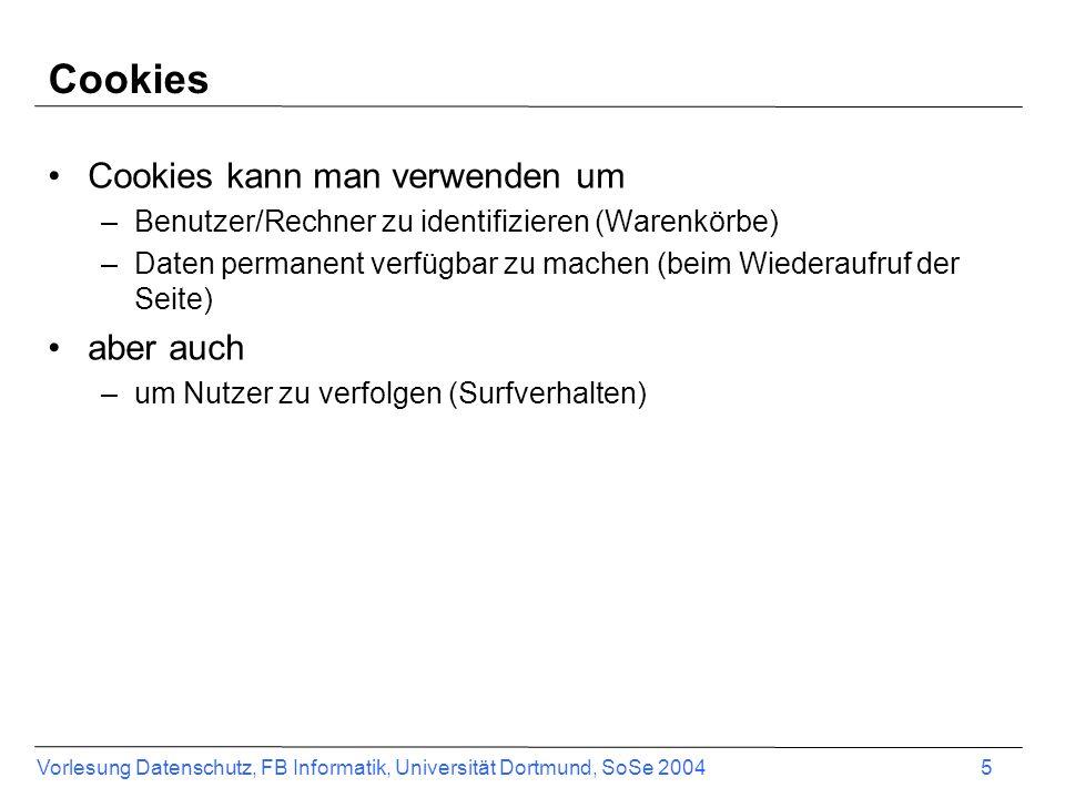 Vorlesung Datenschutz, FB Informatik, Universität Dortmund, SoSe 2004 5 Cookies Cookies kann man verwenden um –Benutzer/Rechner zu identifizieren (Warenkörbe) –Daten permanent verfügbar zu machen (beim Wiederaufruf der Seite) aber auch –um Nutzer zu verfolgen (Surfverhalten)