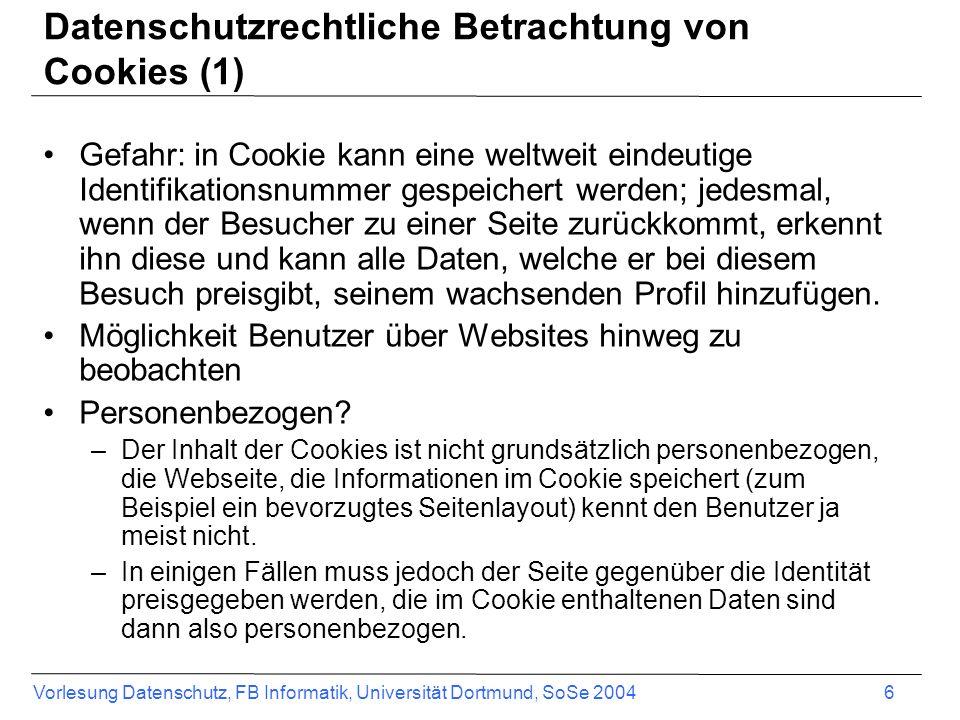 Vorlesung Datenschutz, FB Informatik, Universität Dortmund, SoSe 2004 7 Datenschutzrechtliche Betrachtung von Cookies (2) - Unterrichtung Eine Unterrichtung des Nutzers im Zusammenhang mit Cookies ist in zwei Situationen verpflichtend: –Erstens, bevor personenbezogene Cookiedaten an den Server des Anbieters gesendet werden.