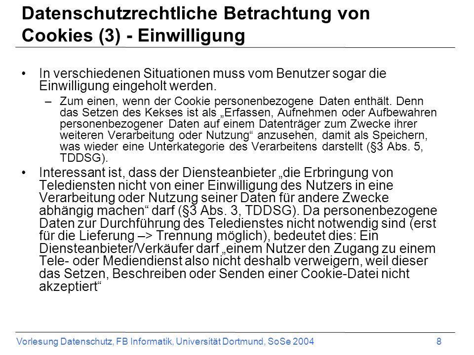 Vorlesung Datenschutz, FB Informatik, Universität Dortmund, SoSe 2004 9 EU Datenschutzrichtlinie von 2002 Verwendung von Cookies Cookies sind Informationen, die auf versteckte Weise zwischen dem Endgerät des Internetnutzers und einem Webserver ausgetauscht und zu diesem Zweck in einer Datei auf der Festplatte des Nutzers gespeichert werden.