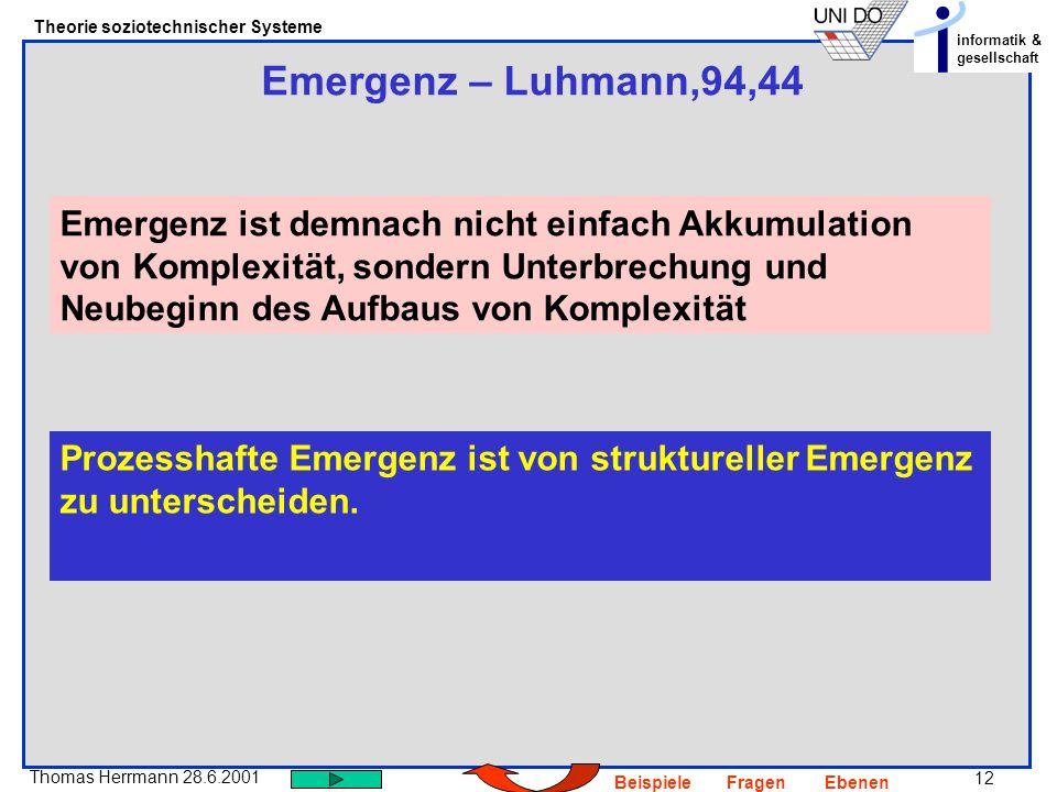 12 Thomas Herrmann 28.6.2001 Theorie soziotechnischer Systeme informatik & gesellschaft BeispieleFragenEbenen Emergenz – Luhmann,94,44 Emergenz ist de