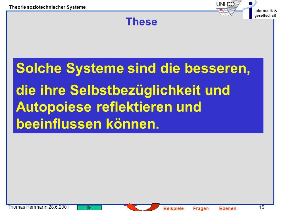 15 Thomas Herrmann 28.6.2001 Theorie soziotechnischer Systeme informatik & gesellschaft BeispieleFragenEbenen These Solche Systeme sind die besseren,