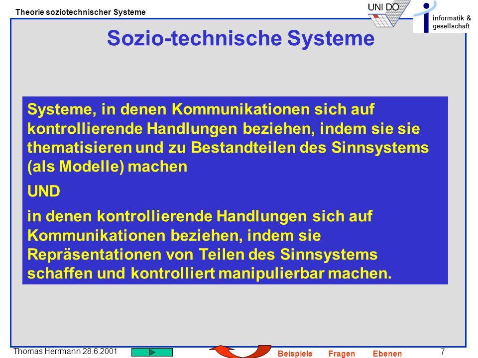 7 Thomas Herrmann 28.6.2001 Theorie soziotechnischer Systeme informatik & gesellschaft BeispieleFragenEbenen Sozio-technische Systeme Systeme, in dene