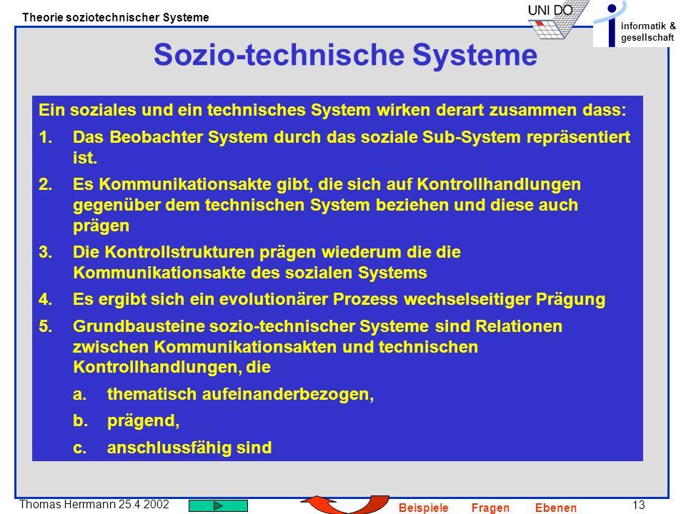 13 Thomas Herrmann 25.4.2002 Theorie soziotechnischer Systeme informatik & gesellschaft BeispieleFragenEbenen Sozio-technische Systeme Ein soziales und ein technisches System wirken derart zusammen dass: 1.Das Beobachter System durch das soziale Sub-System repräsentiert ist.