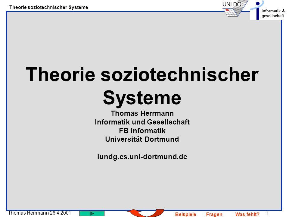1 Thomas Herrmann 26.4.2001 Theorie soziotechnischer Systeme informatik & gesellschaft BeispieleFragenWas fehlt? Theorie soziotechnischer Systeme Thom