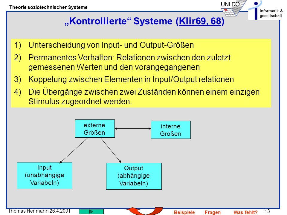 13 Thomas Herrmann 26.4.2001 Theorie soziotechnischer Systeme informatik & gesellschaft BeispieleFragenWas fehlt? Kontrollierte Systeme (Klir69, 68)Kl