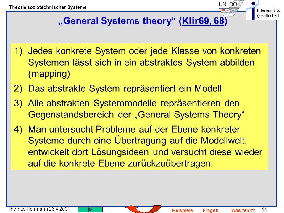 14 Thomas Herrmann 26.4.2001 Theorie soziotechnischer Systeme informatik & gesellschaft BeispieleFragenWas fehlt? General Systems theory (Klir69, 68)K