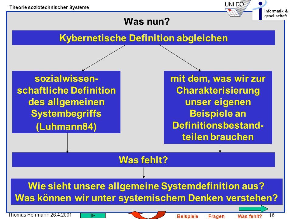 16 Thomas Herrmann 26.4.2001 Theorie soziotechnischer Systeme informatik & gesellschaft BeispieleFragenWas fehlt? Was nun? Kybernetische Definition ab
