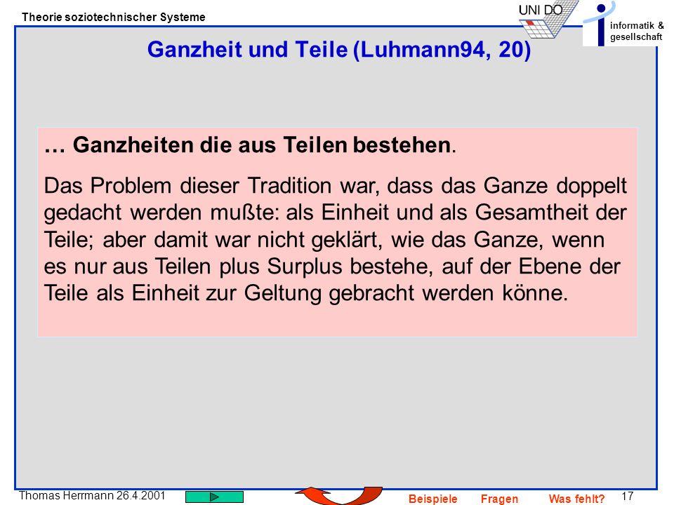 17 Thomas Herrmann 26.4.2001 Theorie soziotechnischer Systeme informatik & gesellschaft BeispieleFragenWas fehlt? … Ganzheiten die aus Teilen bestehen