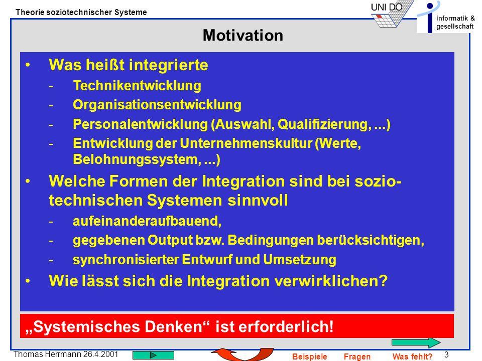 3 Thomas Herrmann 26.4.2001 Theorie soziotechnischer Systeme informatik & gesellschaft BeispieleFragenWas fehlt? Motivation Was heißt integrierte -Tec