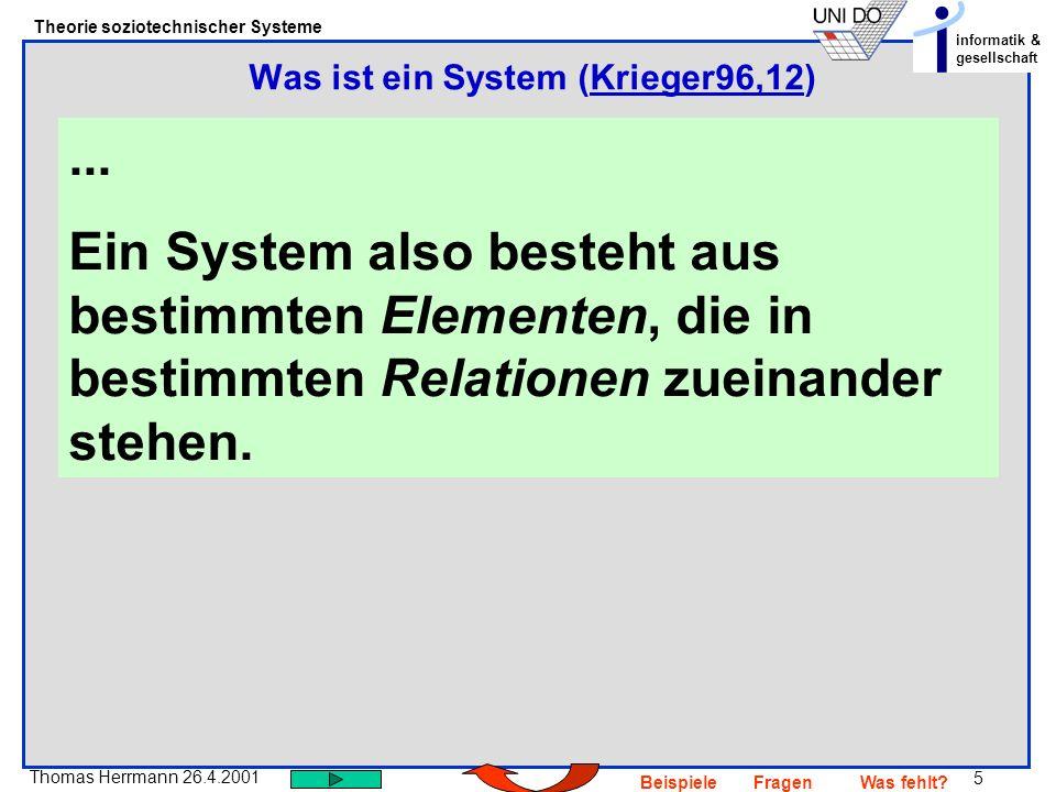 5 Thomas Herrmann 26.4.2001 Theorie soziotechnischer Systeme informatik & gesellschaft BeispieleFragenWas fehlt?... Ein System also besteht aus bestim