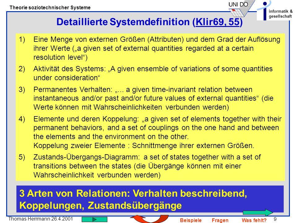 9 Thomas Herrmann 26.4.2001 Theorie soziotechnischer Systeme informatik & gesellschaft BeispieleFragenWas fehlt? Detaillierte Systemdefinition (Klir69
