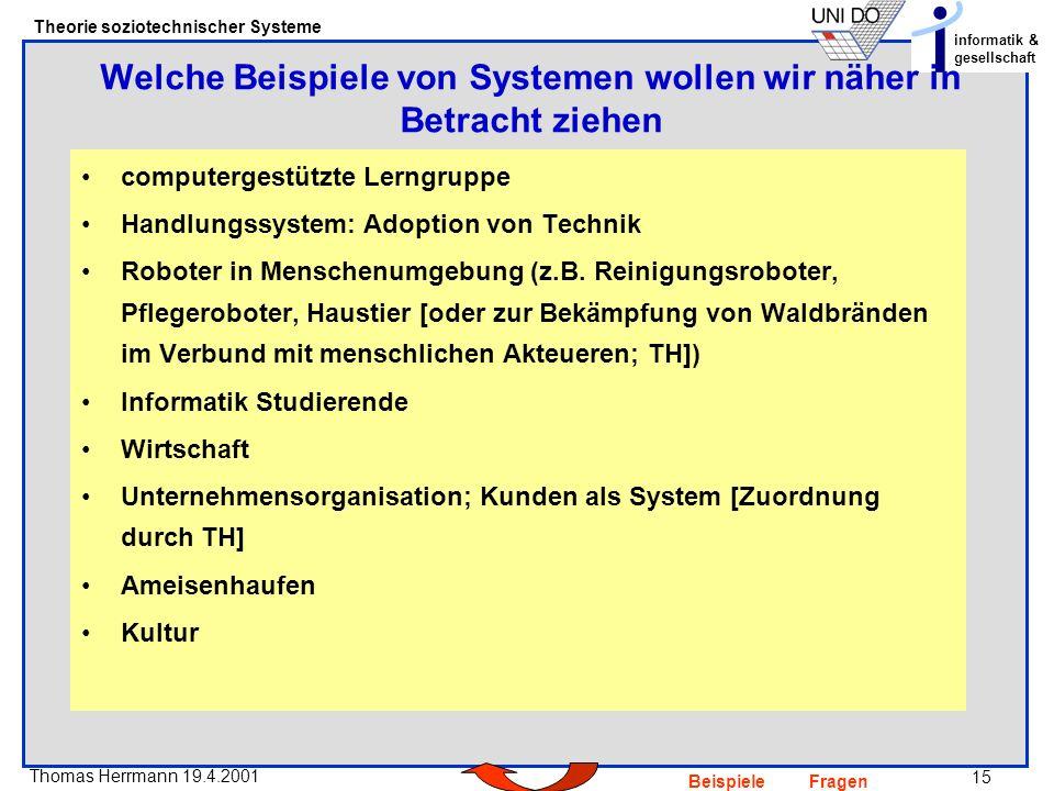 15 Thomas Herrmann 19.4.2001 Theorie soziotechnischer Systeme informatik & gesellschaft BeispieleFragen computergestützte Lerngruppe Handlungssystem: Adoption von Technik Roboter in Menschenumgebung (z.B.
