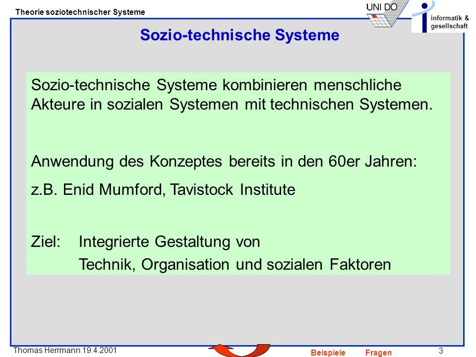 3 Thomas Herrmann 19.4.2001 Theorie soziotechnischer Systeme informatik & gesellschaft BeispieleFragen Sozio-technische Systeme kombinieren menschliche Akteure in sozialen Systemen mit technischen Systemen.